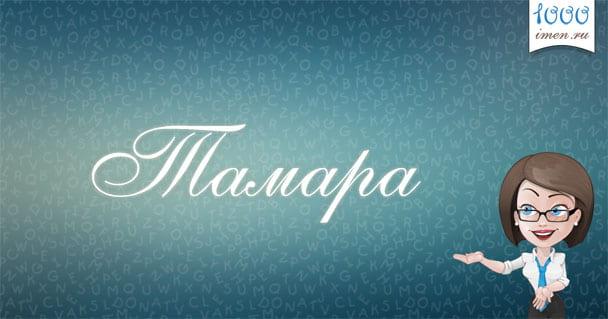 Все о том, что означает имя Тамара: именины, происхождение и значение, характер и судьба, тайна имени.